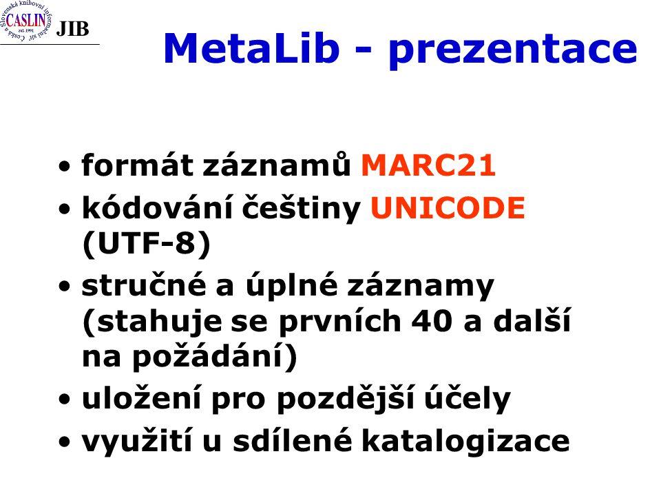 JIB MetaLib - prezentace formát záznamů MARC21 kódování češtiny UNICODE (UTF-8) stručné a úplné záznamy (stahuje se prvních 40 a další na požádání) uložení pro pozdější účely využití u sdílené katalogizace