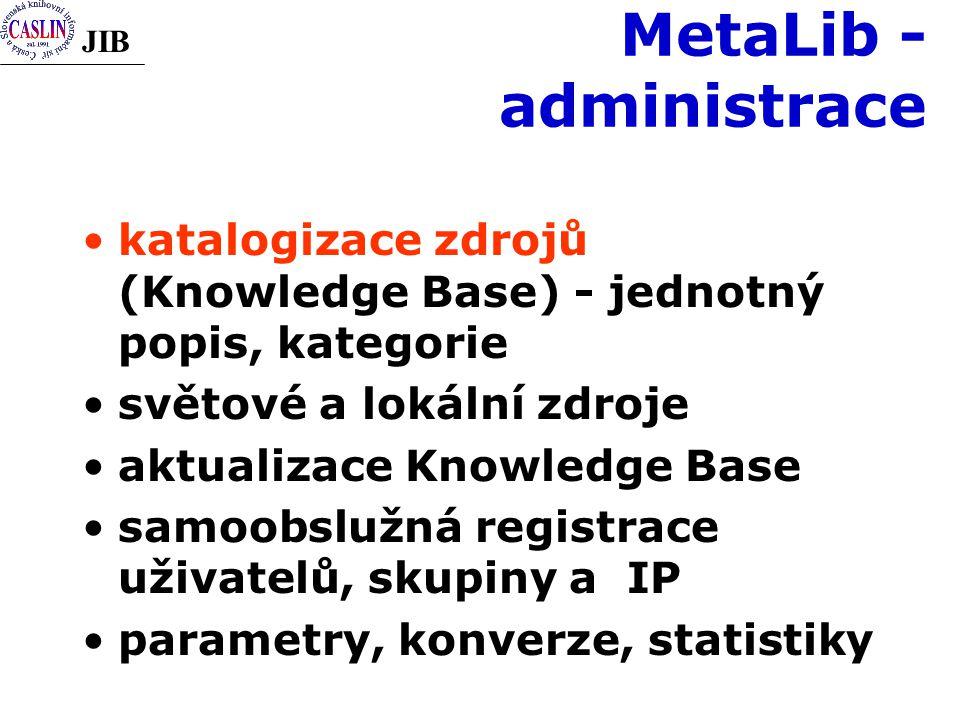 JIB MetaLib - administrace katalogizace zdrojů (Knowledge Base) - jednotný popis, kategorie světové a lokální zdroje aktualizace Knowledge Base samoobslužná registrace uživatelů, skupiny a IP parametry, konverze, statistiky