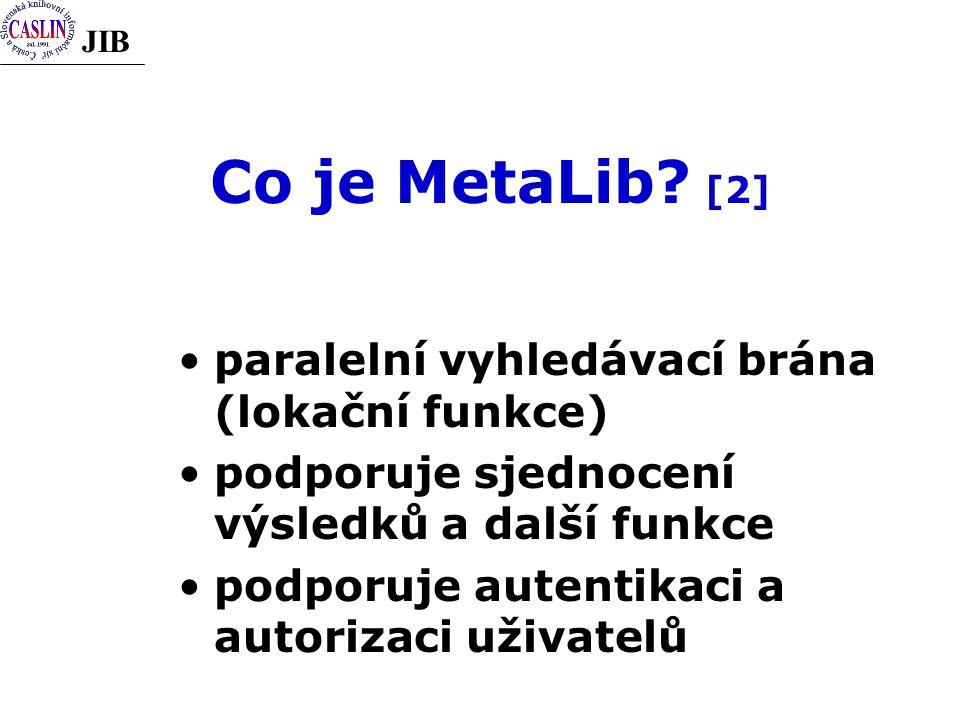 JIB Co je MetaLib? [2] paralelní vyhledávací brána (lokační funkce) podporuje sjednocení výsledků a další funkce podporuje autentikaci a autorizaci už