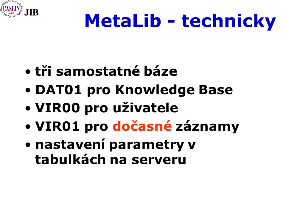 JIB MetaLib - technicky tři samostatné báze DAT01 pro Knowledge Base VIR00 pro uživatele VIR01 pro dočasné záznamy nastavení parametry v tabulkách na serveru