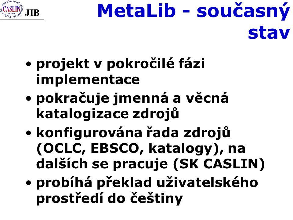 JIB MetaLib - současný stav projekt v pokročilé fázi implementace pokračuje jmenná a věcná katalogizace zdrojů konfigurována řada zdrojů (OCLC, EBSCO, katalogy), na dalších se pracuje (SK CASLIN) probíhá překlad uživatelského prostředí do češtiny