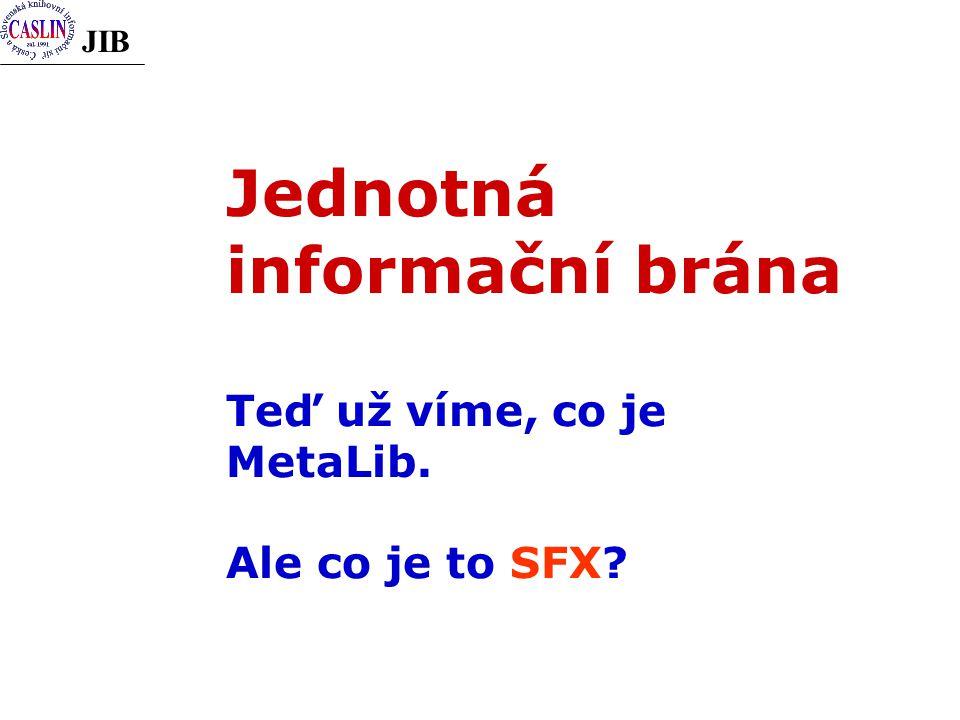 JIB Jednotná informační brána Teď už víme, co je MetaLib. Ale co je to SFX