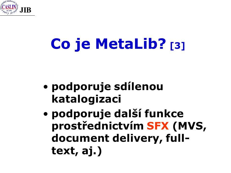 JIB Co je MetaLib? [3] podporuje sdílenou katalogizaci podporuje další funkce prostřednictvím SFX (MVS, document delivery, full- text, aj.)