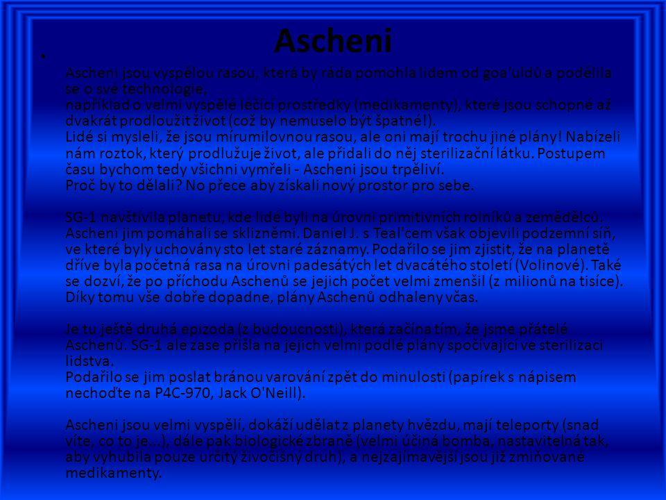 Ascheni Ascheni jsou vyspělou rasou, která by ráda pomohla lidem od goa uldů a podělila se o své technologie, například o velmi vyspělé léčící prostředky (medikamenty), které jsou schopné až dvakrát prodloužit život (což by nemuselo být špatné!).