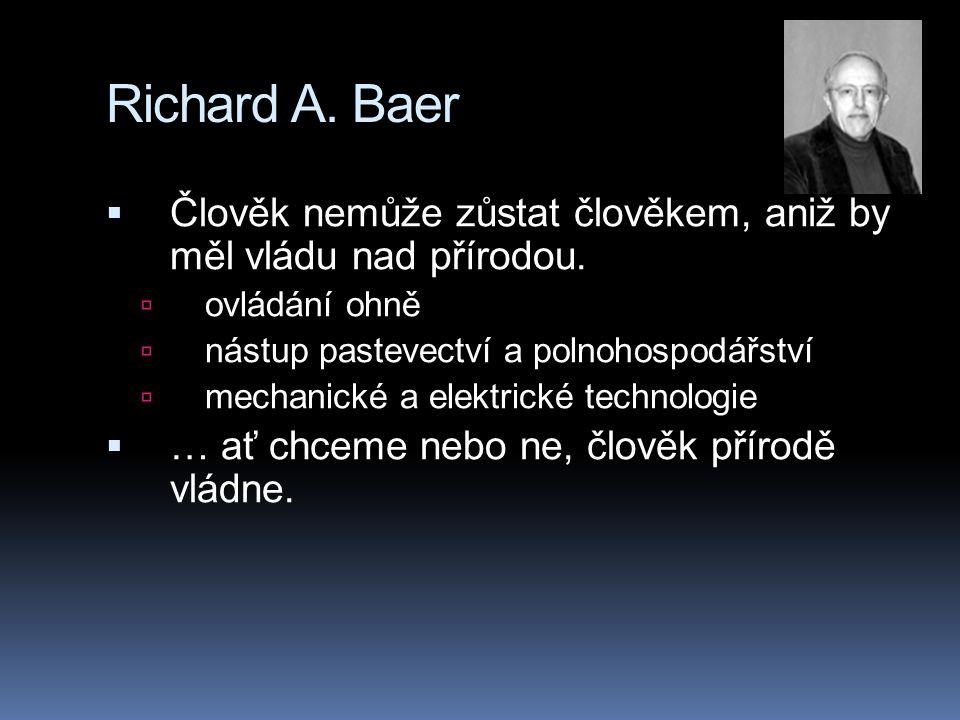 Richard A. Baer  Člověk nemůže zůstat člověkem, aniž by měl vládu nad přírodou.  ovládání ohně  nástup pastevectví a polnohospodářství  mechanické