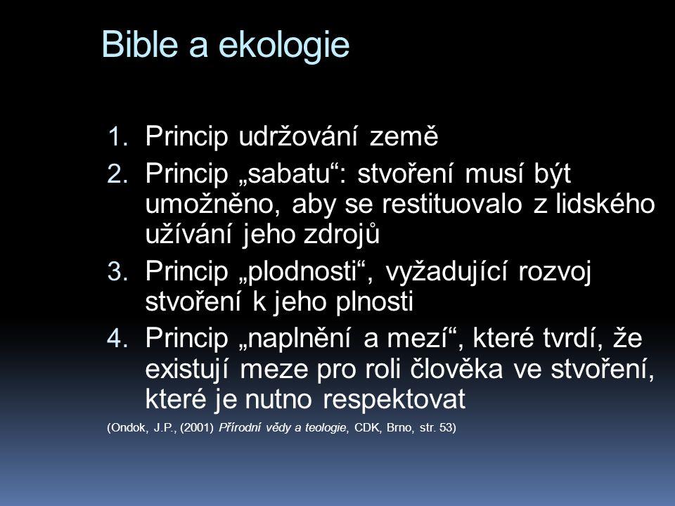 """Bible a ekologie 1. Princip udržování země 2. Princip """"sabatu"""": stvoření musí být umožněno, aby se restituovalo z lidského užívání jeho zdrojů 3. Prin"""