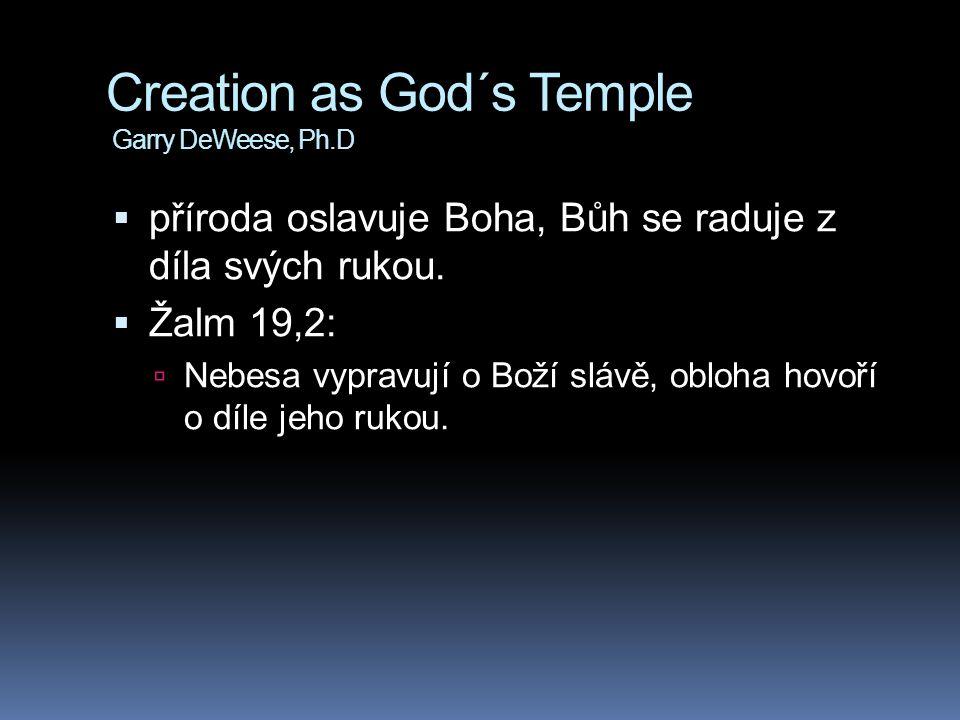 Creation as God´s Temple Garry DeWeese, Ph.D  příroda oslavuje Boha, Bůh se raduje z díla svých rukou.  Žalm 19,2:  Nebesa vypravují o Boží slávě,