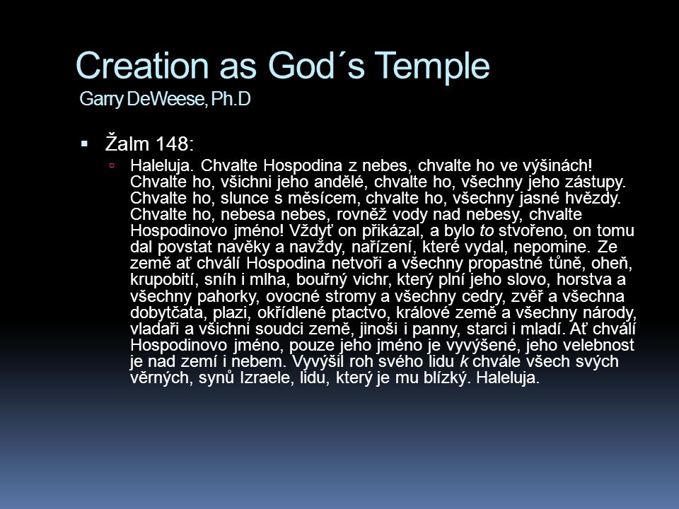 Creation as God´s Temple Garry DeWeese, Ph.D  Žalm 148:  Haleluja. Chvalte Hospodina z nebes, chvalte ho ve výšinách! Chvalte ho, všichni jeho anděl
