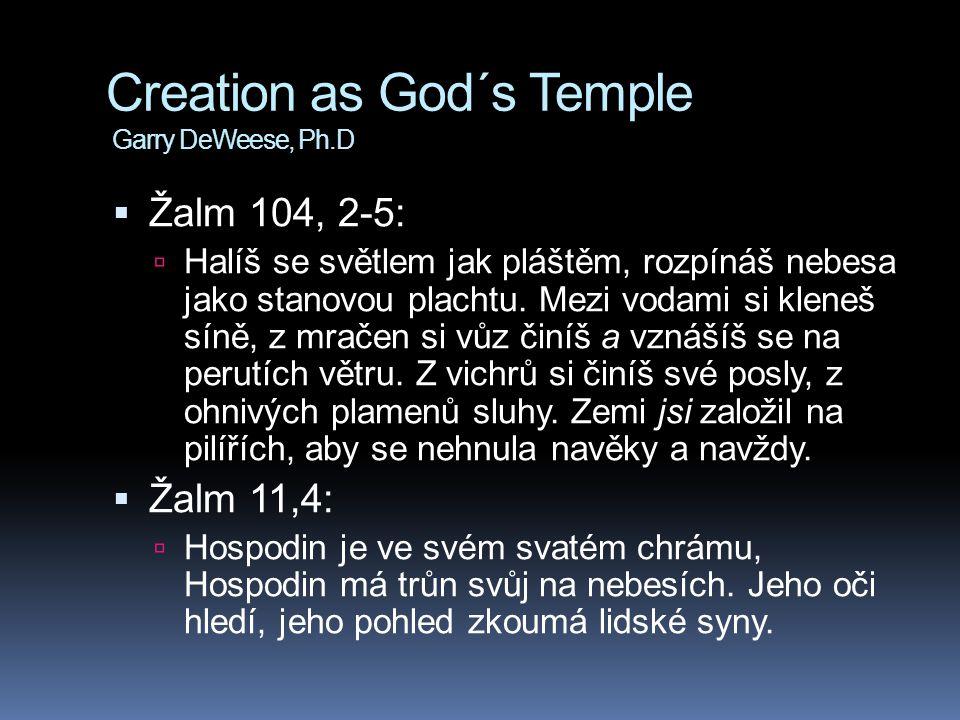 Creation as God´s Temple Garry DeWeese, Ph.D  Žalm 104, 2-5:  Halíš se světlem jak pláštěm, rozpínáš nebesa jako stanovou plachtu. Mezi vodami si kl