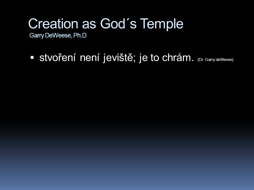 Creation as God´s Temple Garry DeWeese, Ph.D  stvoření není jeviště; je to chrám. (Dr. Garry deWeese)
