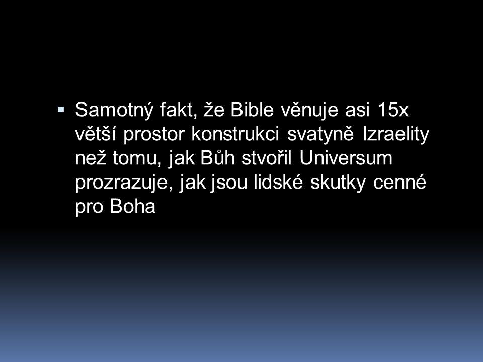  Samotný fakt, že Bible věnuje asi 15x větší prostor konstrukci svatyně Izraelity než tomu, jak Bůh stvořil Universum prozrazuje, jak jsou lidské sku