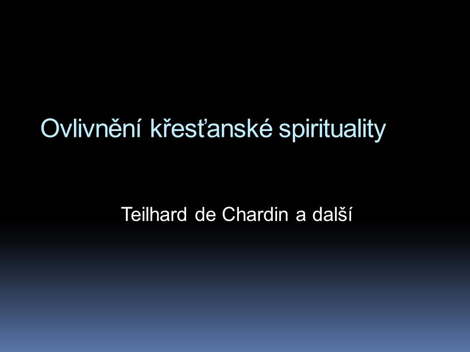 Ovlivnění křesťanské spirituality Teilhard de Chardin a další