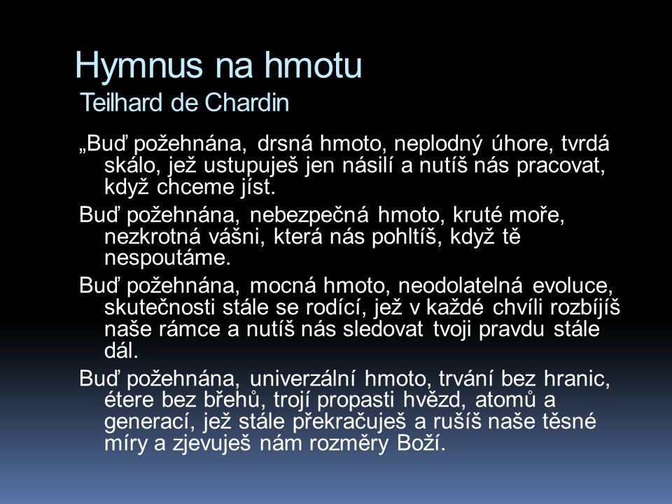 """Hymnus na hmotu Teilhard de Chardin """"Buď požehnána, drsná hmoto, neplodný úhore, tvrdá skálo, jež ustupuješ jen násilí a nutíš nás pracovat, když chce"""