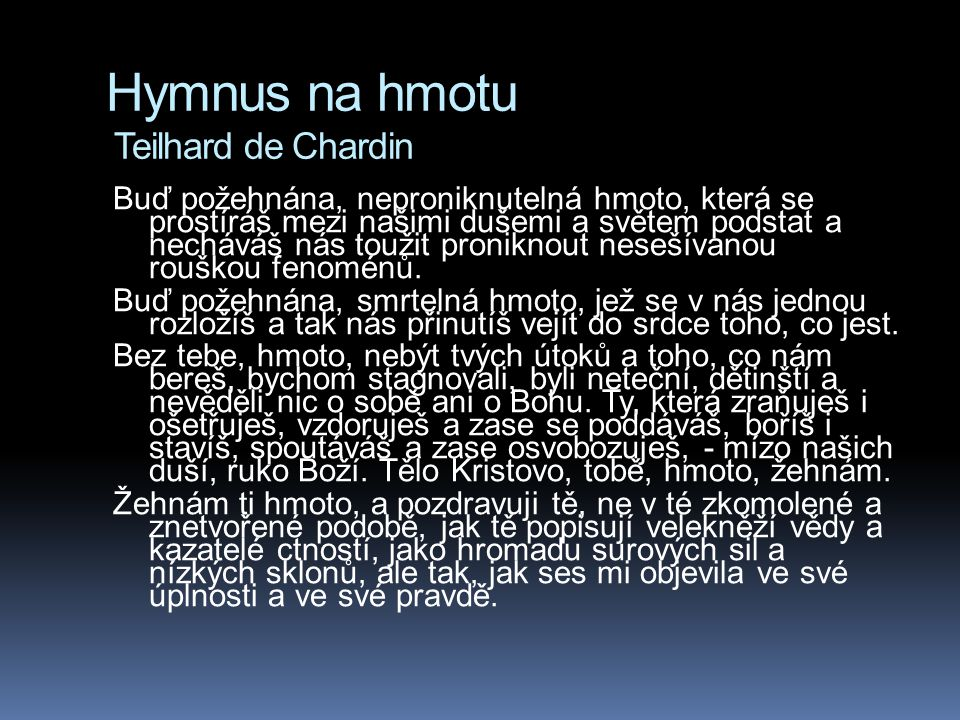 Hymnus na hmotu Teilhard de Chardin Buď požehnána, neproniknutelná hmoto, která se prostíráš mezi našimi dušemi a světem podstat a necháváš nás toužit