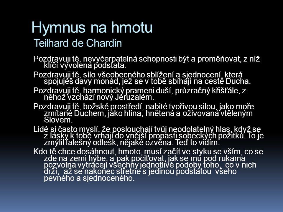 Hymnus na hmotu Teilhard de Chardin Pozdravuji tě, nevyčerpatelná schopnosti být a proměňovat, z níž klíčí vyvolená podstata. Pozdravuji tě, sílo všeo