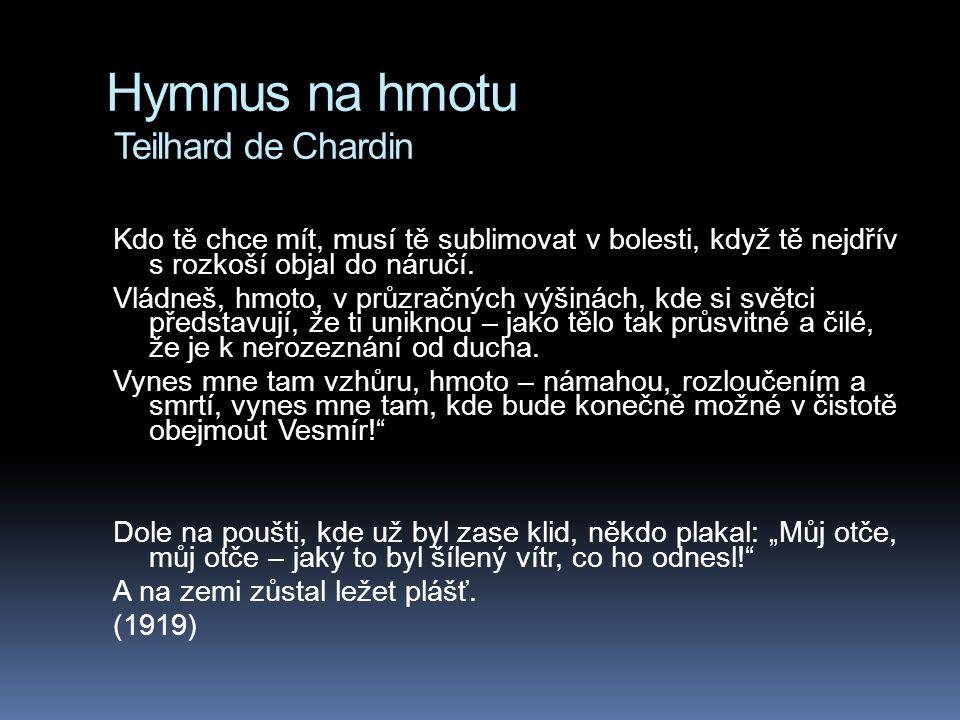 Hymnus na hmotu Teilhard de Chardin Kdo tě chce mít, musí tě sublimovat v bolesti, když tě nejdřív s rozkoší objal do náručí. Vládneš, hmoto, v průzra
