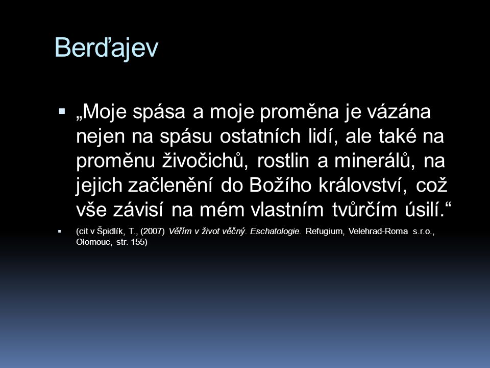 """Berďajev  """"Moje spása a moje proměna je vázána nejen na spásu ostatních lidí, ale také na proměnu živočichů, rostlin a minerálů, na jejich začlenění"""