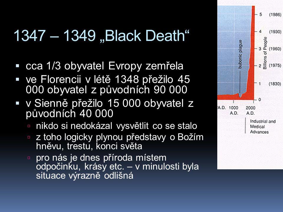 """1347 – 1349 """"Black Death""""  cca 1/3 obyvatel Evropy zemřela  ve Florencii v létě 1348 přežilo 45 000 obyvatel z původních 90 000  v Sienně přežilo 1"""