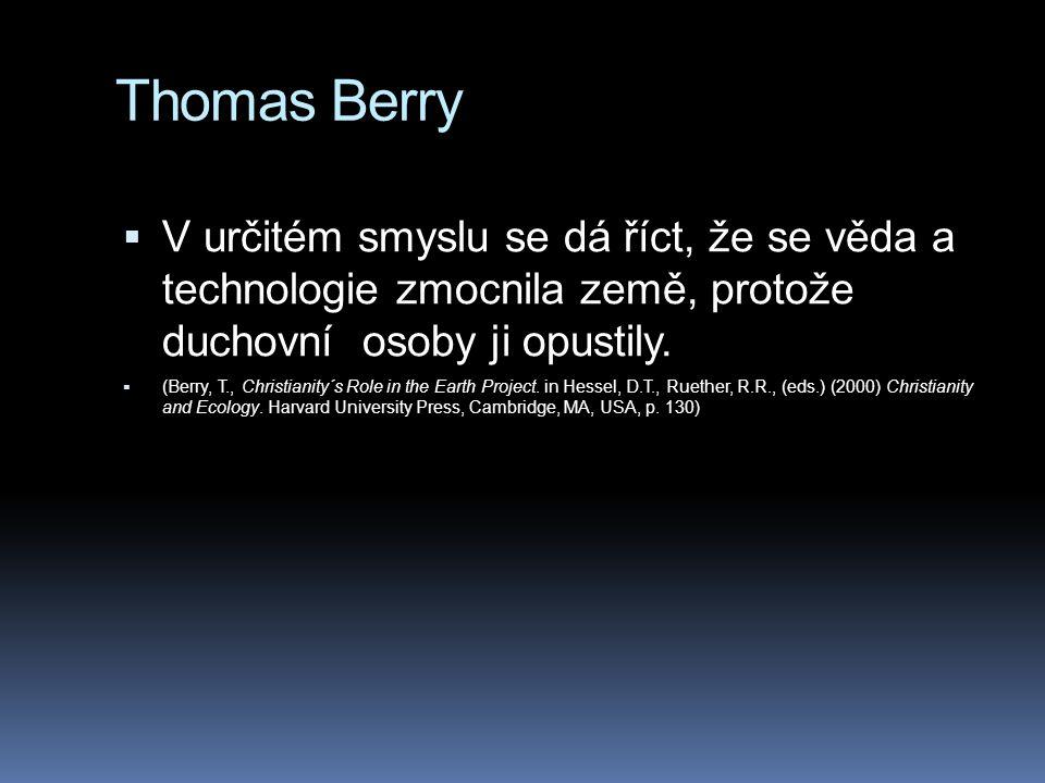Thomas Berry  V určitém smyslu se dá říct, že se věda a technologie zmocnila země, protože duchovní osoby ji opustily.  (Berry, T., Christianity´s R