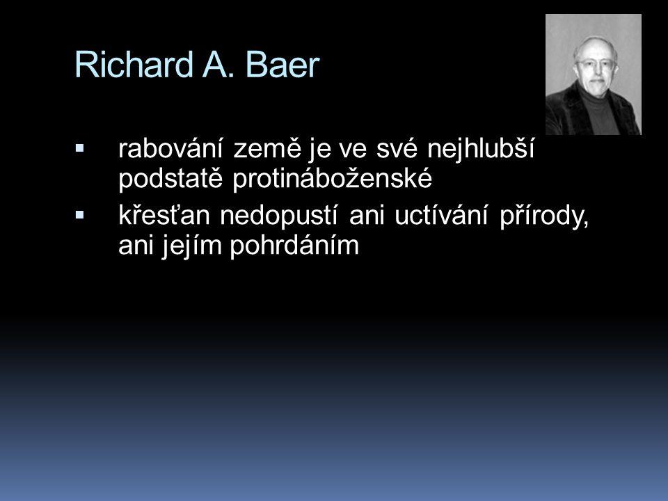 Richard A. Baer  rabování země je ve své nejhlubší podstatě protináboženské  křesťan nedopustí ani uctívání přírody, ani jejím pohrdáním