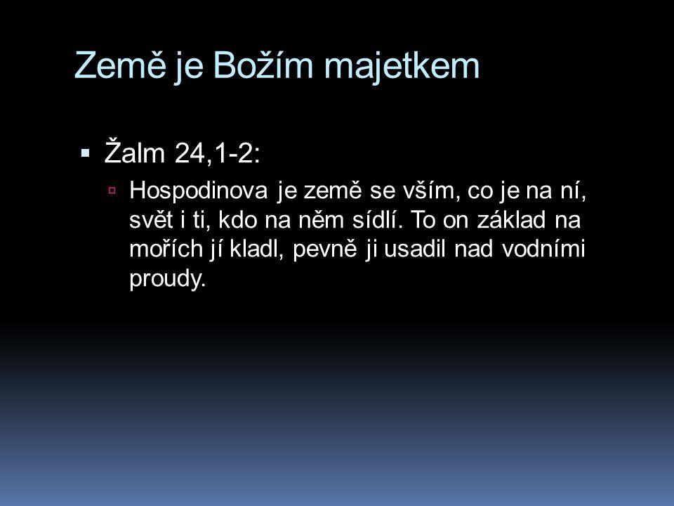 Země je Božím majetkem  Žalm 24,1-2:  Hospodinova je země se vším, co je na ní, svět i ti, kdo na něm sídlí. To on základ na mořích jí kladl, pevně