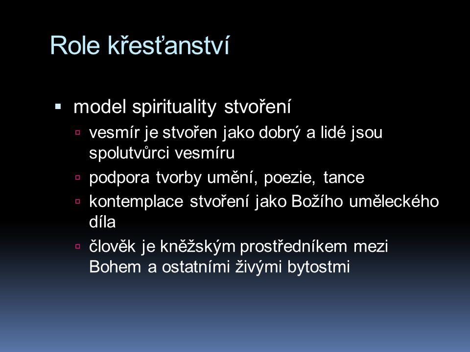 Role křesťanství  model spirituality stvoření  vesmír je stvořen jako dobrý a lidé jsou spolutvůrci vesmíru  podpora tvorby umění, poezie, tance 
