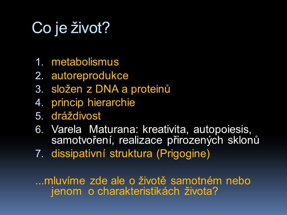 Co je život? 1. metabolismus 2. autoreprodukce 3. složen z DNA a proteinů 4. princip hierarchie 5. dráždivost 6. Varela Maturana: kreativita, autopoie
