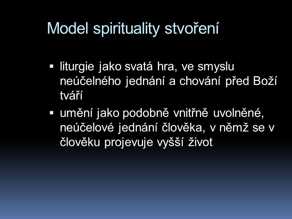 Model spirituality stvoření  liturgie jako svatá hra, ve smyslu neúčelného jednání a chování před Boží tváří  umění jako podobně vnitřně uvolněné, n