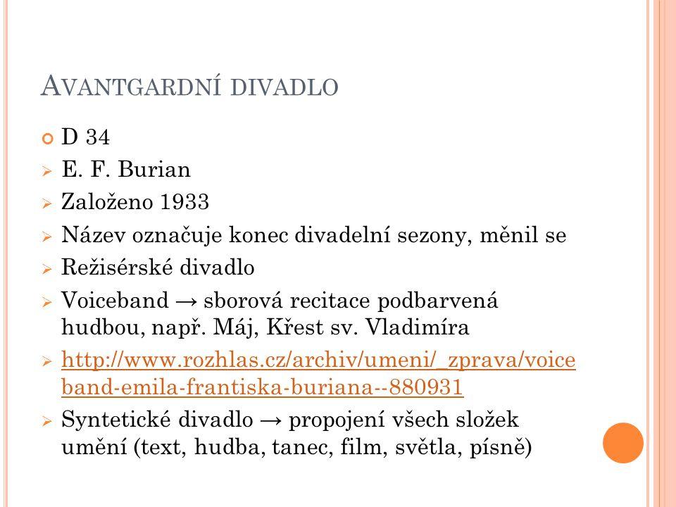 A VANTGARDNÍ DIVADLO D 34  E. F. Burian  Založeno 1933  Název označuje konec divadelní sezony, měnil se  Režisérské divadlo  Voiceband → sborová