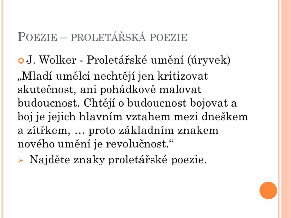 """P OEZIE – PROLETÁŘSKÁ POEZIE J. Wolker - Proletářské umění (úryvek) """"Mladí umělci nechtějí jen kritizovat skutečnost, ani pohádkově malovat budoucnost"""