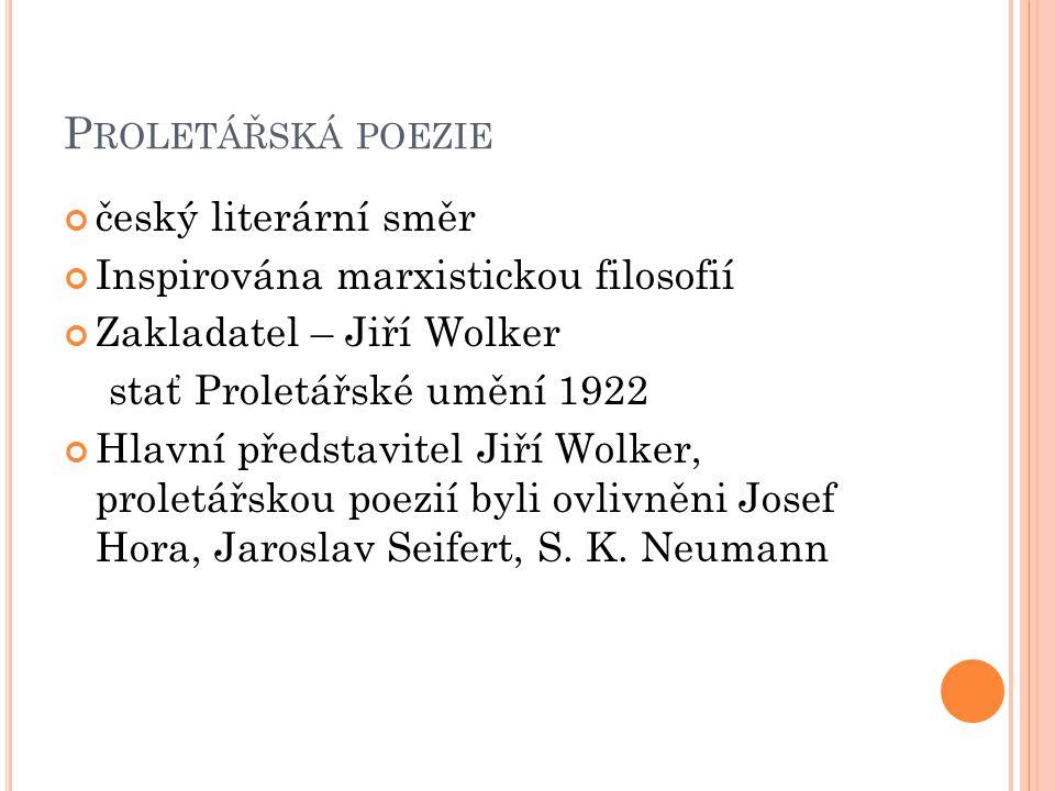 P ROLETÁŘSKÁ POEZIE český literární směr Inspirována marxistickou filosofií Zakladatel – Jiří Wolker stať Proletářské umění 1922 Hlavní představitel J