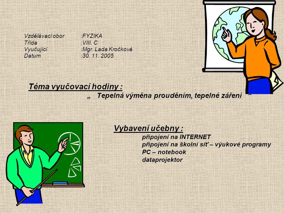 """Vzdělávací obor:FYZIKA Třída:VIII. C Vyučující:Mgr. Lada Kročková Datum:30. 11. 2005 Téma vyučovací hodiny : """" Tepelná výměna prouděním, tepelné zářen"""