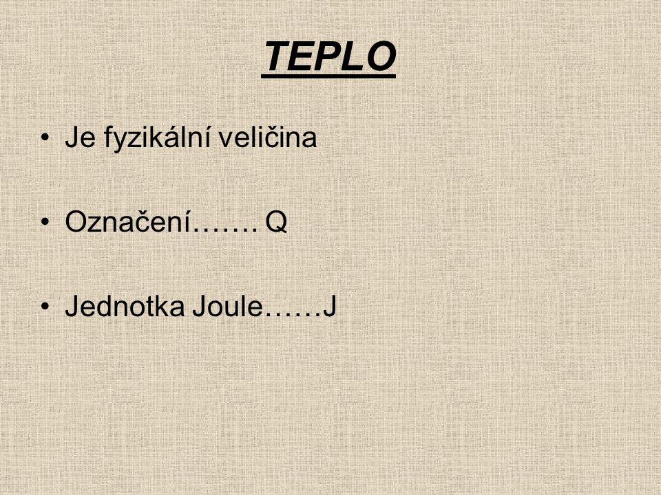 TEPLO Je fyzikální veličina Označení……. Q Jednotka Joule……J