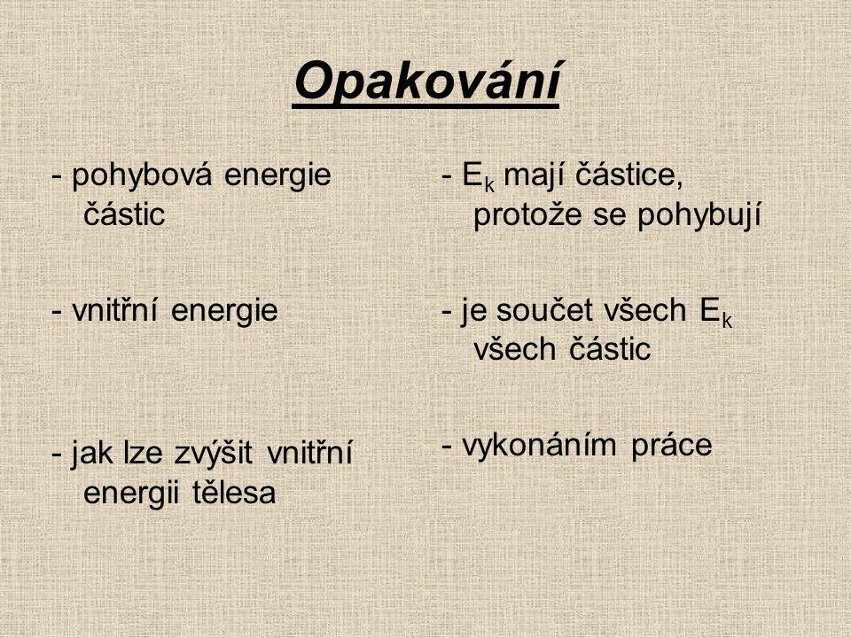 Opakování - pohybová energie částic - vnitřní energie - jak lze zvýšit vnitřní energii tělesa - E k mají částice, protože se pohybují - je součet všech E k všech částic - vykonáním práce
