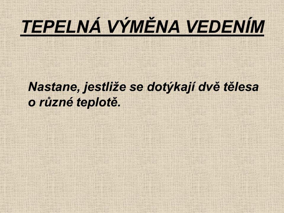 TEPELNÁ VÝMĚNA VEDENÍM Nastane, jestliže se dotýkají dvě tělesa o různé teplotě.