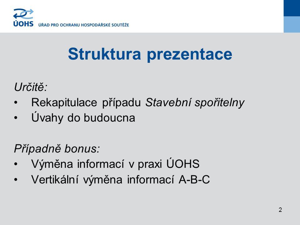 2 Struktura prezentace Určitě: Rekapitulace případu Stavební spořitelny Úvahy do budoucna Případně bonus: Výměna informací v praxi ÚOHS Vertikální výměna informací A-B-C