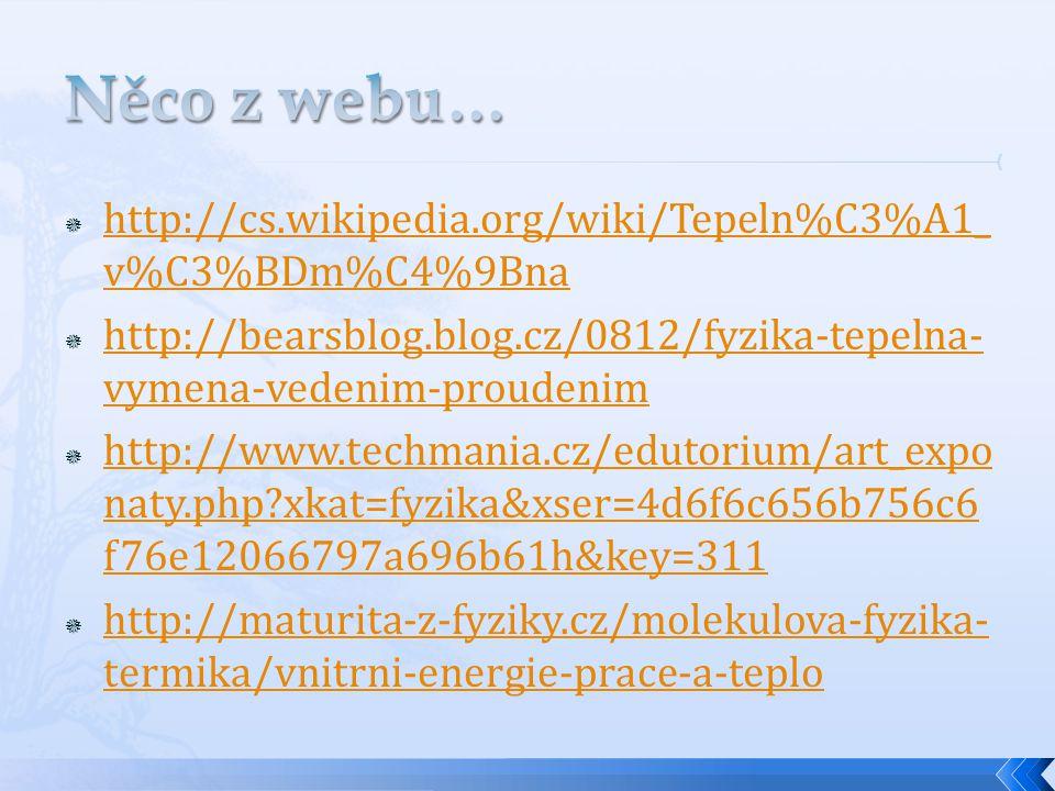  http://cs.wikipedia.org/wiki/Tepeln%C3%A1_ v%C3%BDm%C4%9Bna http://cs.wikipedia.org/wiki/Tepeln%C3%A1_ v%C3%BDm%C4%9Bna  http://bearsblog.blog.cz/0812/fyzika-tepelna- vymena-vedenim-proudenim http://bearsblog.blog.cz/0812/fyzika-tepelna- vymena-vedenim-proudenim  http://www.techmania.cz/edutorium/art_expo naty.php?xkat=fyzika&xser=4d6f6c656b756c6 f76e12066797a696b61h&key=311 http://www.techmania.cz/edutorium/art_expo naty.php?xkat=fyzika&xser=4d6f6c656b756c6 f76e12066797a696b61h&key=311  http://maturita-z-fyziky.cz/molekulova-fyzika- termika/vnitrni-energie-prace-a-teplo http://maturita-z-fyziky.cz/molekulova-fyzika- termika/vnitrni-energie-prace-a-teplo