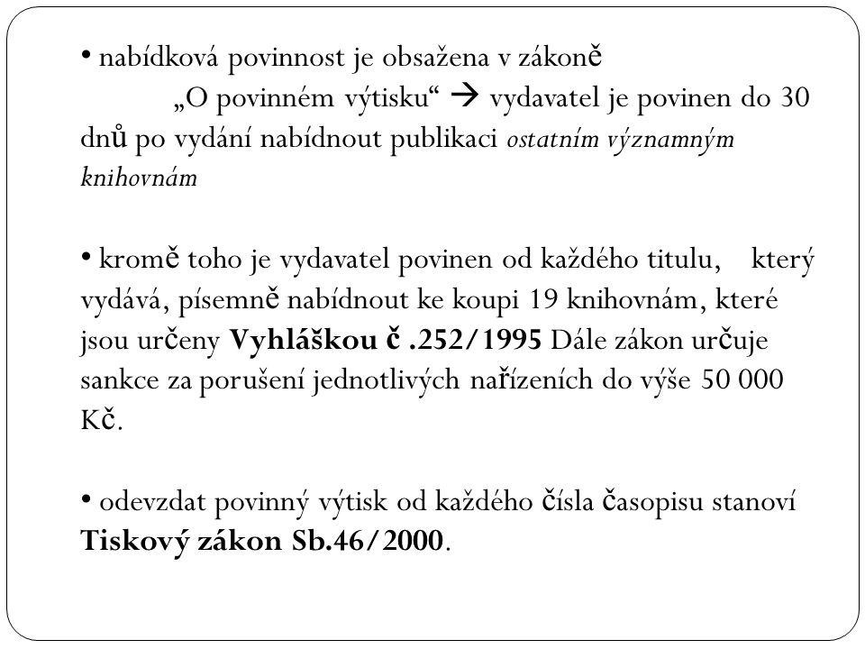 """nabídková povinnost je obsažena v zákon ě """"O povinném výtisku  vydavatel je povinen do 30 dn ů po vydání nabídnout publikaci ostatním významným knihovnám krom ě toho je vydavatel povinen od každého titulu, který vydává, písemn ě nabídnout ke koupi 19 knihovnám, které jsou ur č eny Vyhláškou č.252/1995 Dále zákon ur č uje sankce za porušení jednotlivých na ř ízeních do výše 50 000 K č."""