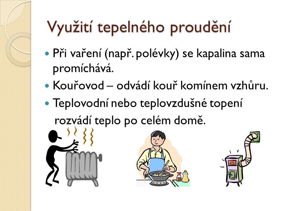 Využití tepelného proudění Při vaření (např. polévky) se kapalina sama promíchává. Kouřovod – odvádí kouř komínem vzhůru. Teplovodní nebo teplovzdušné