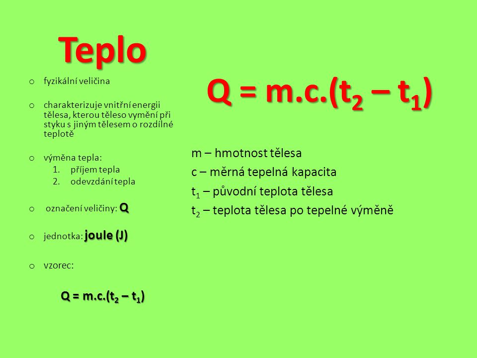 Teplo Q = m.c.(t 2 – t 1 ) m – hmotnost tělesa c – měrná tepelná kapacita t 1 – původní teplota tělesa t 2 – teplota tělesa po tepelné výměně o fyzikální veličina o charakterizuje vnitřní energii tělesa, kterou těleso vymění při styku s jiným tělesem o rozdílné teplotě o výměna tepla: 1.příjem tepla 2.odevzdání tepla Q o označení veličiny: Q joule (J) o jednotka: joule (J) o vzorec: Q = m.c.(t 2 – t 1 )
