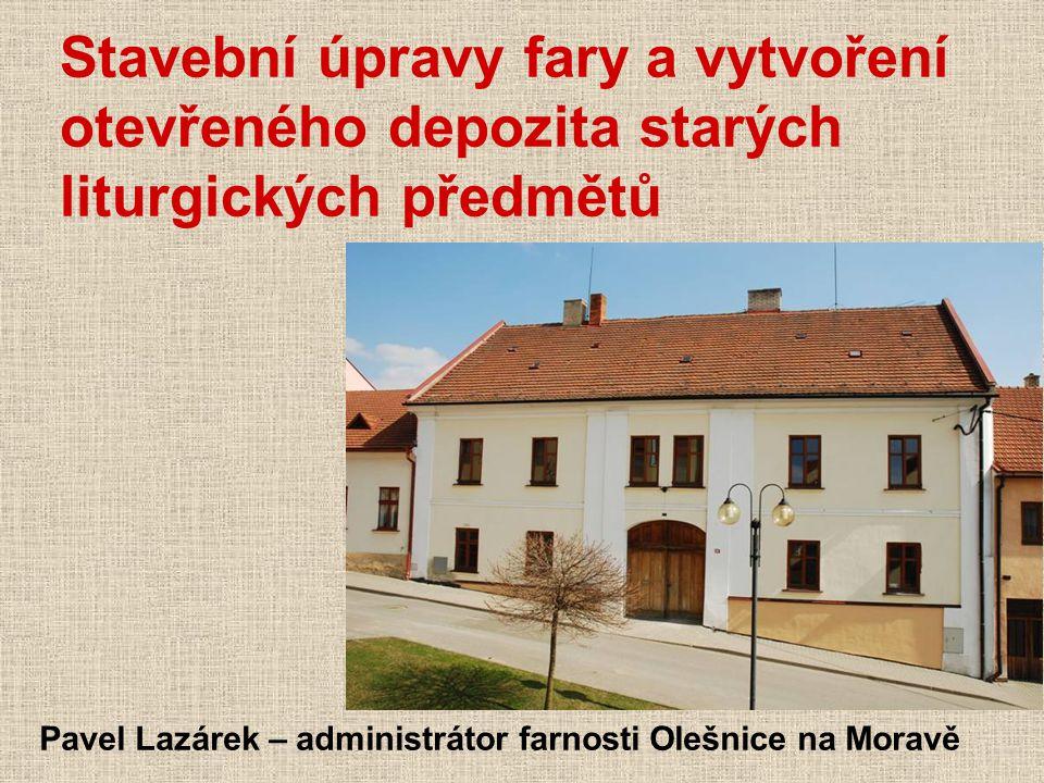 Stavební úpravy fary a vytvoření otevřeného depozita starých liturgických předmětů Pavel Lazárek – administrátor farnosti Olešnice na Moravě