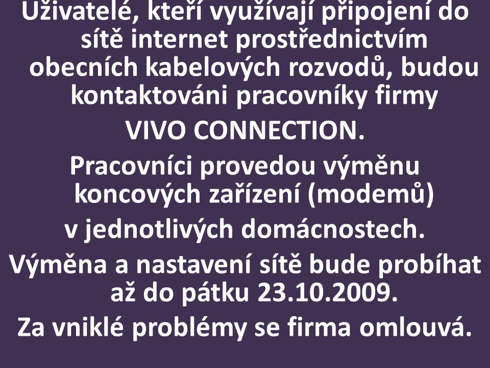 Uživatelé, kteří využívají připojení do sítě internet prostřednictvím obecních kabelových rozvodů, budou kontaktováni pracovníky firmy VIVO CONNECTION.