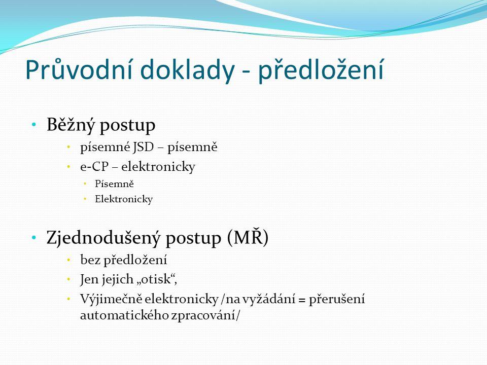 """Průvodní doklady - předložení Běžný postup písemné JSD – písemně e-CP – elektronicky Písemně Elektronicky Zjednodušený postup (MŘ) bez předložení Jen jejich """"otisk , Výjimečně elektronicky /na vyžádání = přerušení automatického zpracování/"""