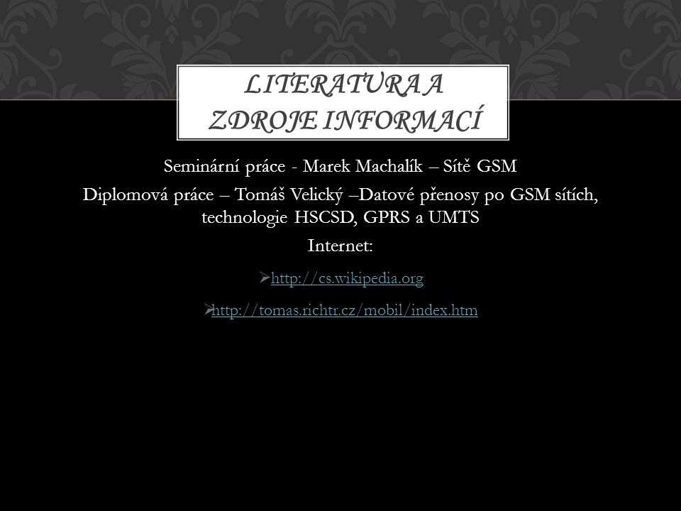 Seminární práce - Marek Machalík – Sítě GSM Diplomová práce – Tomáš Velický –Datové přenosy po GSM sítích, technologie HSCSD, GPRS a UMTS Internet: 