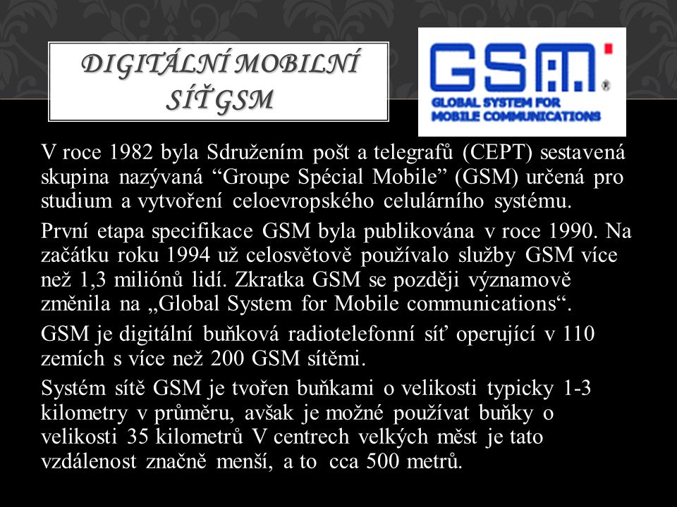 """V roce 1982 byla Sdružením pošt a telegrafů (CEPT) sestavená skupina nazývaná """"Groupe Spécial Mobile"""" (GSM) určená pro studium a vytvoření celoevropsk"""