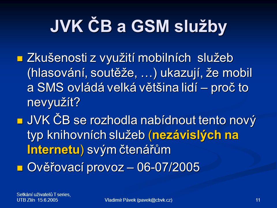 Setkání uživatelů T series, UTB Zlín 15.6.2005 11Vladimír Pávek (pavek@cbvk.cz) JVK ČB a GSM služby Zkušenosti z využití mobilních služeb (hlasování, soutěže, …) ukazují, že mobil a SMS ovládá velká většina lidí – proč to nevyužít.