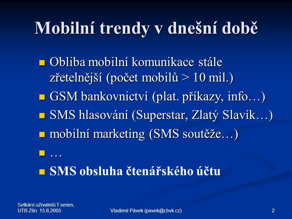 Setkání uživatelů T series, UTB Zlín 15.6.2005 2Vladimír Pávek (pavek@cbvk.cz) Mobilní trendy v dnešní době Obliba mobilní komunikace stále zřetelnější (počet mobilů > 10 mil.) Obliba mobilní komunikace stále zřetelnější (počet mobilů > 10 mil.) GSM bankovnictví (plat.