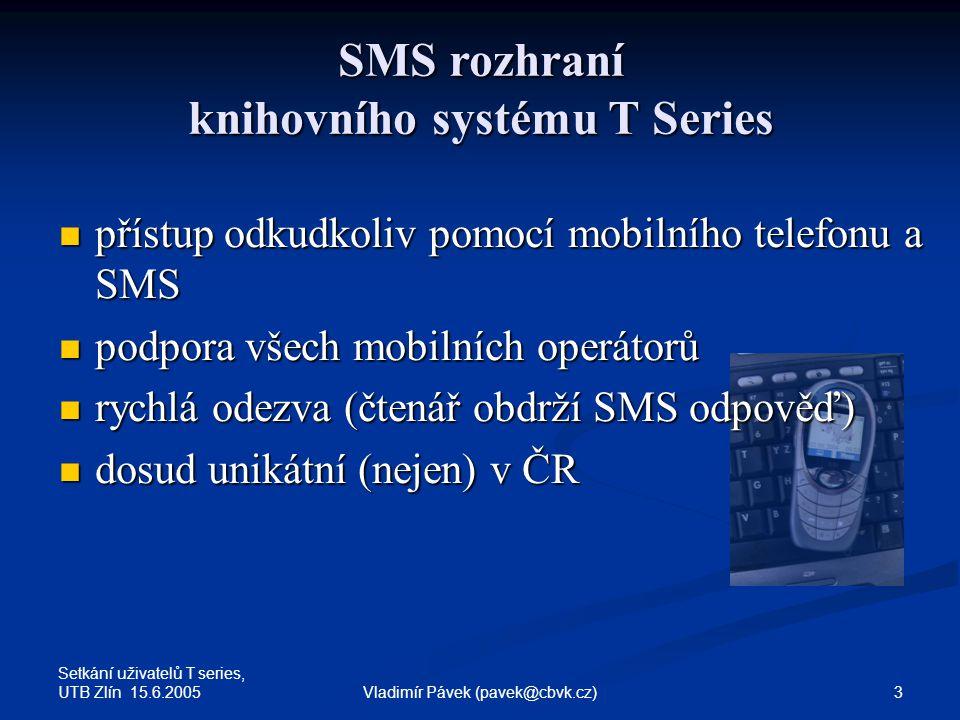 Setkání uživatelů T series, UTB Zlín 15.6.2005 3Vladimír Pávek (pavek@cbvk.cz) SMS rozhraní knihovního systému T Series přístup odkudkoliv pomocí mobilního telefonu a SMS přístup odkudkoliv pomocí mobilního telefonu a SMS podpora všech mobilních operátorů podpora všech mobilních operátorů rychlá odezva (čtenář obdrží SMS odpověď) rychlá odezva (čtenář obdrží SMS odpověď) dosud unikátní (nejen) v ČR dosud unikátní (nejen) v ČR