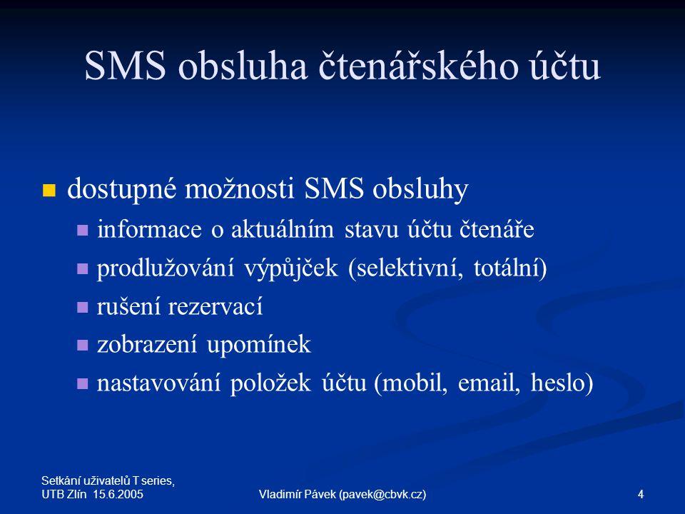 Setkání uživatelů T series, UTB Zlín 15.6.2005 5Vladimír Pávek (pavek@cbvk.cz) Speciální tvar SMS systém rozeznává SMS ve speciálním tvaru systém rozeznává SMS ve speciálním tvaru knih čtenář heslo příkaz parametry význam jednotlivých položek význam jednotlivých položek knih … pevný prefix SMS čtenář … číslo čtenáře v knihovním systému heslo … přístupové heslo čtenáře příkaz … operace, kterou čtenář požaduje provést parametry … případné parametry příkazu