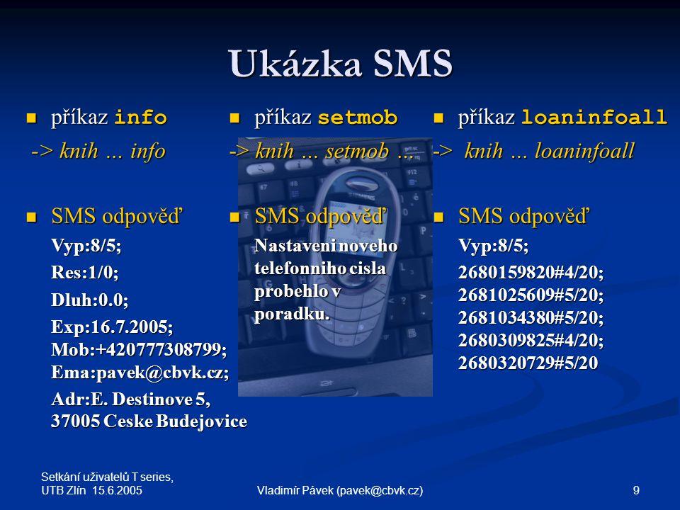 Setkání uživatelů T series, UTB Zlín 15.6.2005 9Vladimír Pávek (pavek@cbvk.cz) Ukázka SMS příkaz info příkaz info -> knih … info -> knih … info SMS odpověď SMS odpověďVyp:8/5;Res:1/0;Dluh:0.0; Exp:16.7.2005; Mob:+420777308799; Ema:pavek@cbvk.cz; Adr:E.